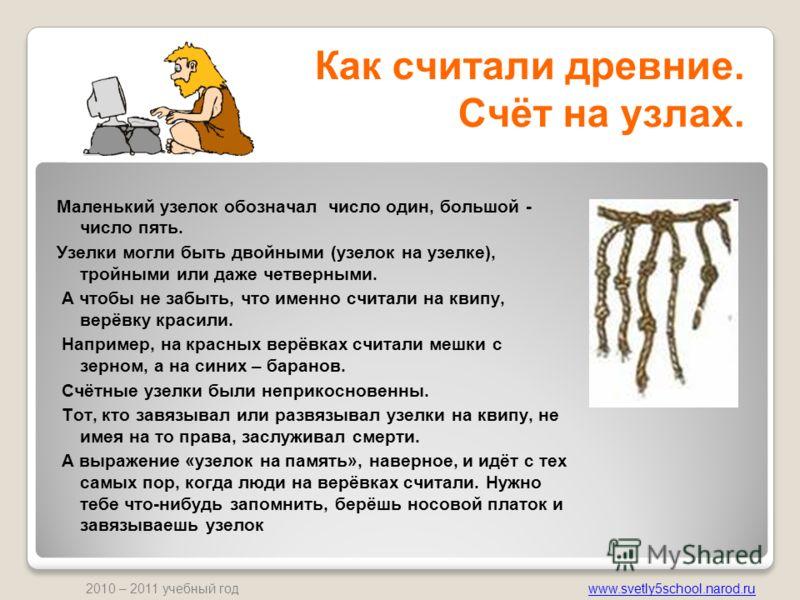 www.svetly5school.narod.ru 2010 – 2011 учебный год Как считали древние. Счёт на узлах. Маленький узелок обозначал число один, большой - число пять. Узелки могли быть двойными (узелок на узелке), тройными или даже четверными. А чтобы не забыть, что им