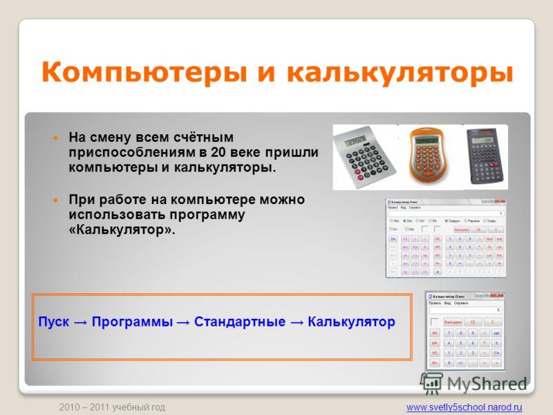 www.svetly5school.narod.ru 2010 – 2011 учебный год Компьютеры и калькуляторы На смену всем счётным приспособлениям в 20 веке пришли компьютеры и калькуляторы. При работе на компьютере можно использовать программу «Калькулятор». Пуск Программы Стандар