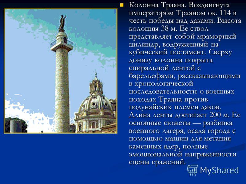 Колонна Траяна. Воздвигнута императором Траяном ок. 114 в честь победы над даками. Высота колонны 38 м. Ее ствол представляет собой мраморный цилиндр, водруженный на кубический постамент. Сверху донизу колонна покрыта спиральной лентой с барельефами,