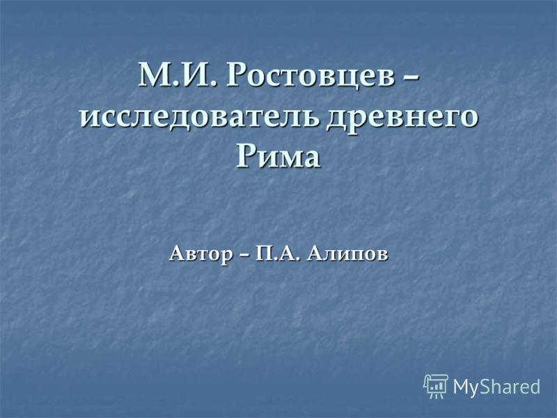 М.И. Ростовцев – исследователь древнего Рима Автор – П.А. Алипов