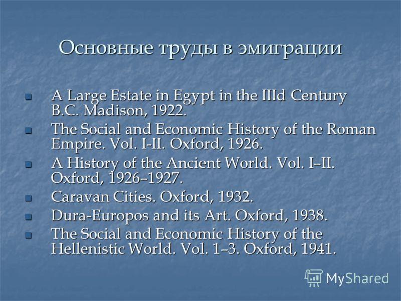 Основные труды в эмиграции A Large Estate in Egypt in the IIId Century B.C. Madison, 1922. A Large Estate in Egypt in the IIId Century B.C. Madison, 1922. The Social and Economic History of the Roman Empire. Vol. I-II. Oxford, 1926. The Social and Ec