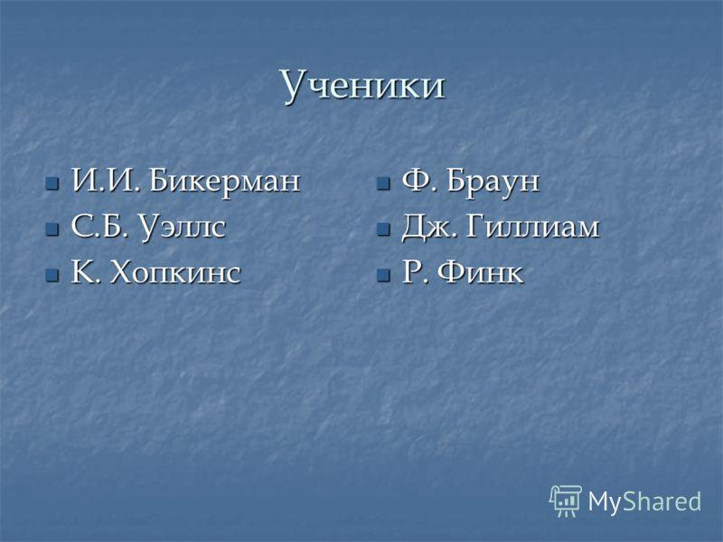 Ученики И.И. Бикерман И.И. Бикерман С.Б. Уэллс С.Б. Уэллс К. Хопкинс К. Хопкинс Ф. Браун Ф. Браун Дж. Гиллиам Дж. Гиллиам Р. Финк Р. Финк