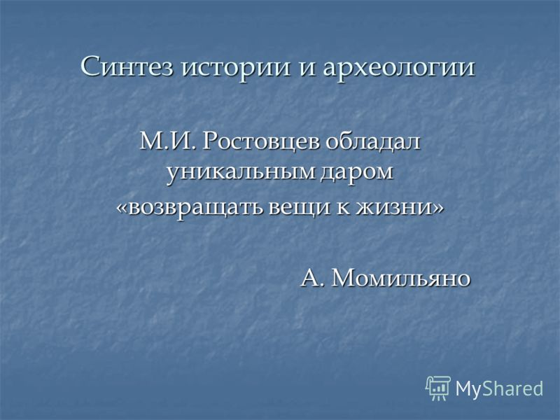 Синтез истории и археологии М.И. Ростовцев обладал уникальным даром «возвращать вещи к жизни» А. Момильяно