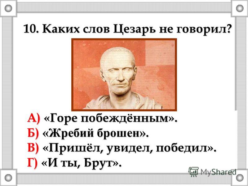 10. Каких слов Цезарь не говорил? А) «Горе побеждённым». Б) «Жребий брошен». В) «Пришёл, увидел, победил». Г) «И ты, Брут».