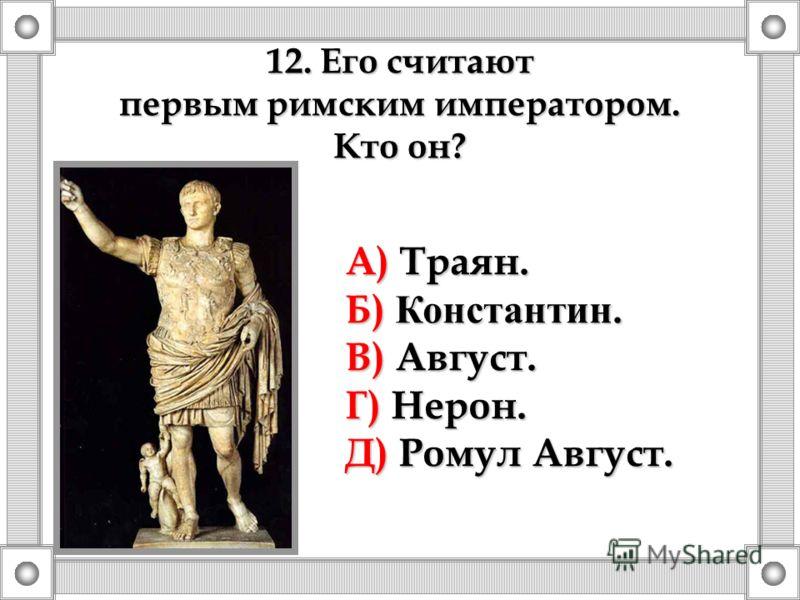 12. Его считают первым римским императором. Кто он? А) Траян. Б) Константин. В) Август. Г) Нерон. Д) Ромул Август.