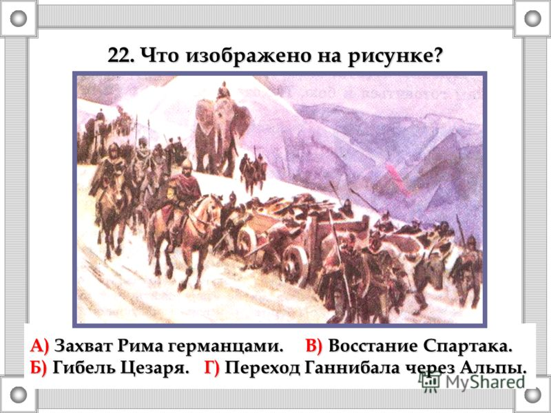 А) Захват Рима германцами.В) Восстание Спартака. Б) Гибель Цезаря. Г) Переход Ганнибала через Альпы. 22. Что изображено на рисунке?