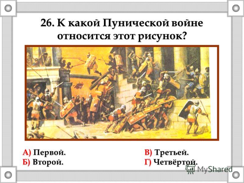 26. К какой Пунической войне относится этот рисунок? А) Первой.В) Третьей. Б) Второй.Г) Четвёртой.