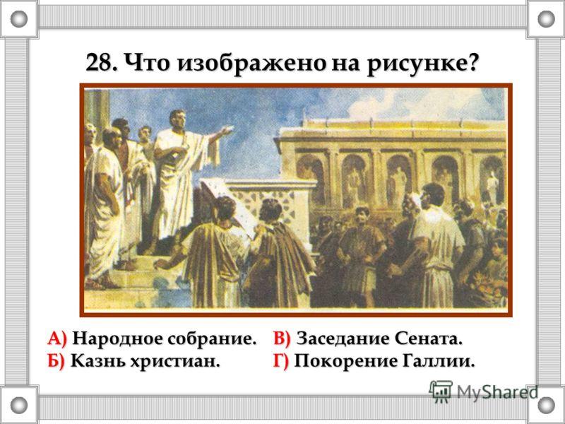 А) Народное собрание.В) Заседание Сената. Б) Казнь христиан.Г) Покорение Галлии. 28. Что изображено на рисунке?