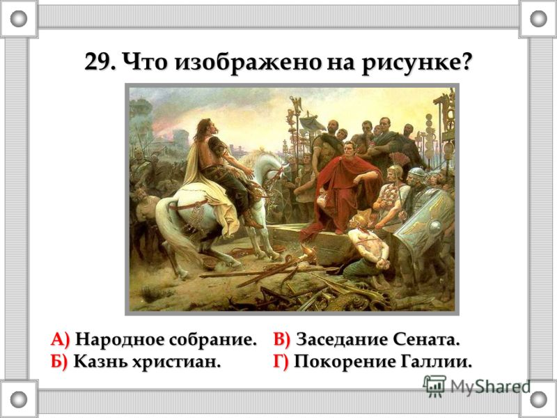 А) Народное собрание.В) Заседание Сената. Б) Казнь христиан.Г) Покорение Галлии. 29. Что изображено на рисунке?