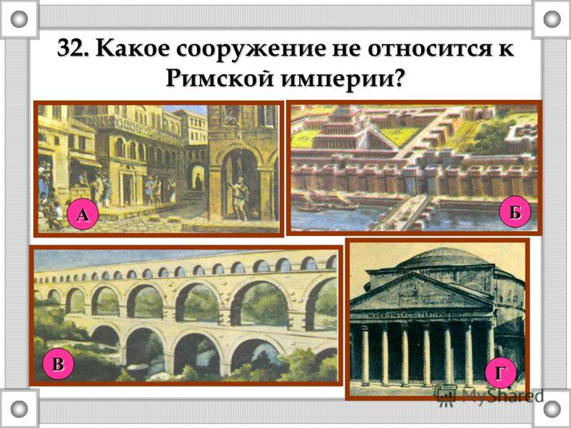 32. Какое сооружение не относится к Римской империи? А Г Б В