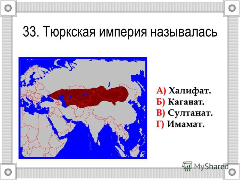 33. Тюркская империя называлась А) Халифат. Б) Каганат. В) Султанат. Г) Имамат.