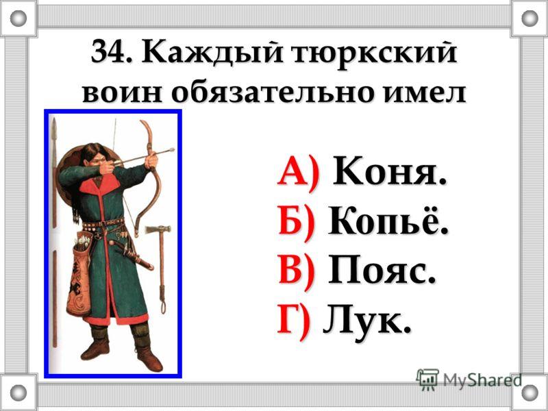34. Каждый тюркский воин обязательно имел А) Коня. Б) Копьё. В) Пояс. Г) Лук.
