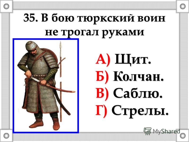35. В бою тюркский воин не трогал руками А) Щит. Б) Колчан. В) Саблю. Г) Стрелы.