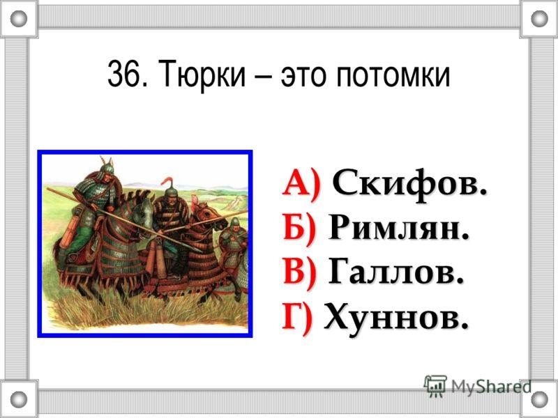 36. Тюрки – это потомки А) Скифов. Б) Римлян. В) Галлов. Г) Хуннов.