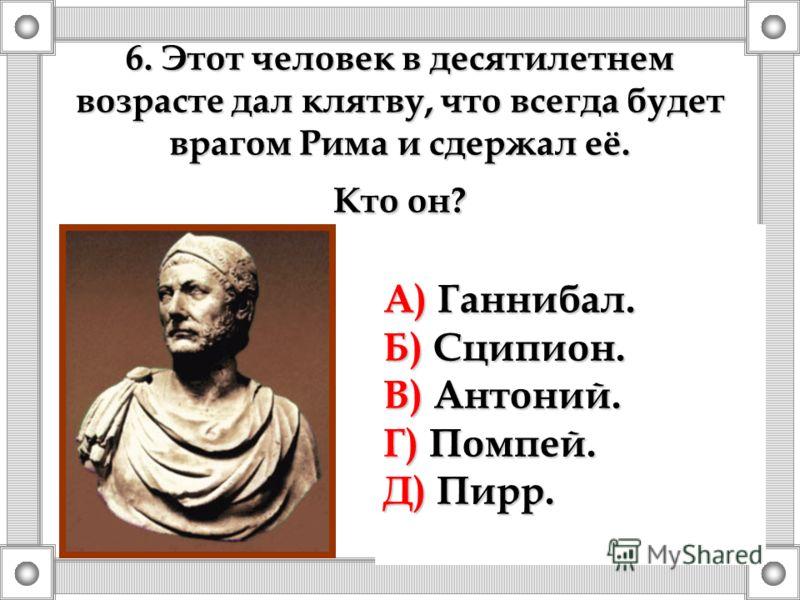 6. Этот человек в десятилетнем возрасте дал клятву, что всегда будет врагом Рима и сдержал её. Кто он? А) Ганнибал. Б) Сципион. В) Антоний. Г) Помпей. Д) Пирр.