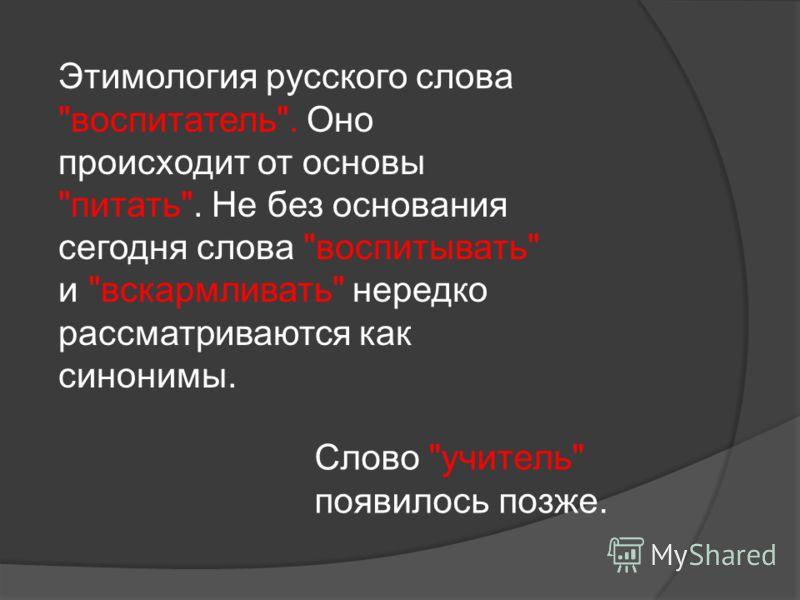 Этимология русского слова воспитатель. Оно происходит от основы питать. Не без основания сегодня слова воспитывать и вскармливать нередко рассматриваются как синонимы. Слово учитель появилось позже.