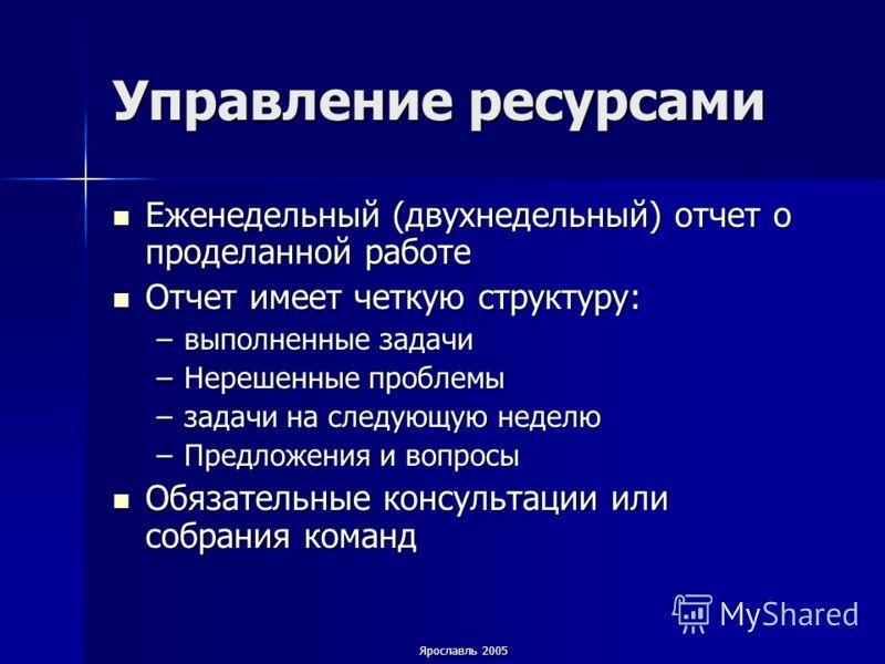 Ярославль 2005 Управление ресурсами Еженедельный (двухнедельный) отчет о проделанной работе Еженедельный (двухнедельный) отчет о проделанной работе Отчет имеет четкую структуру: Отчет имеет четкую структуру: –выполненные задачи –Нерешенные проблемы –