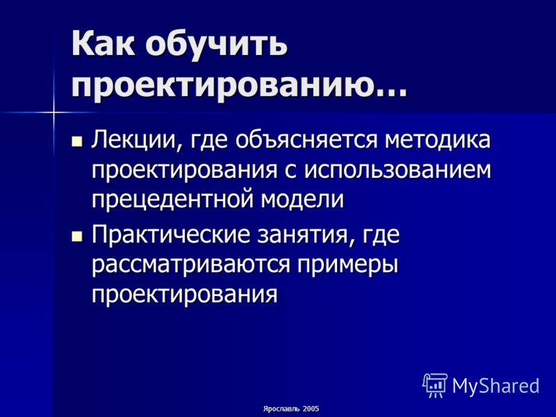 Ярославль 2005 Как обучить проектированию… Лекции, где объясняется методика проектирования с использованием прецедентной модели Лекции, где объясняется методика проектирования с использованием прецедентной модели Практические занятия, где рассматрива
