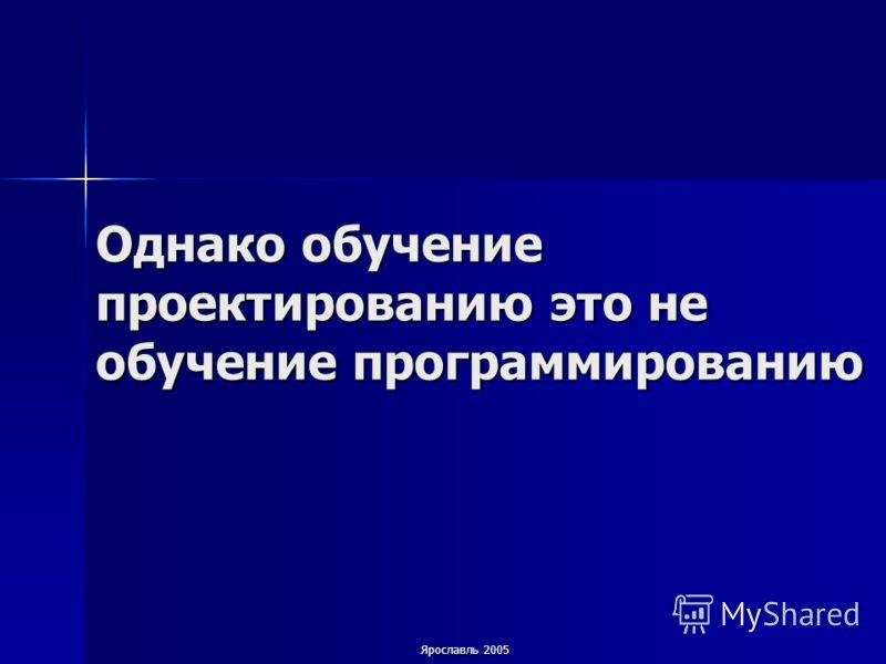 Ярославль 2005 Однако обучение проектированию это не обучение программированию