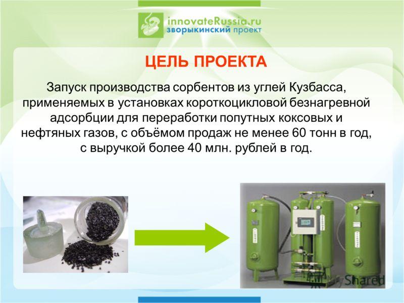 ЦЕЛЬ ПРОЕКТА Запуск производства сорбентов из углей Кузбасса, применяемых в установках короткоцикловой безнагревной адсорбции для переработки попутных коксовых и нефтяных газов, с объёмом продаж не менее 60 тонн в год, с выручкой более 40 млн. рублей
