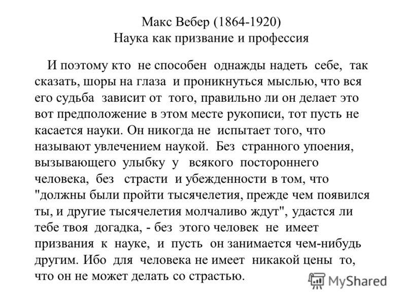 Макс Вебер (1864-1920) Наука как призвание и профессия И поэтому кто не способен однажды надеть себе, так сказать, шоры на глаза и проникнуться мыслью, что вся его судьба зависит от того, правильно ли он делает это вот предположение в этом месте руко