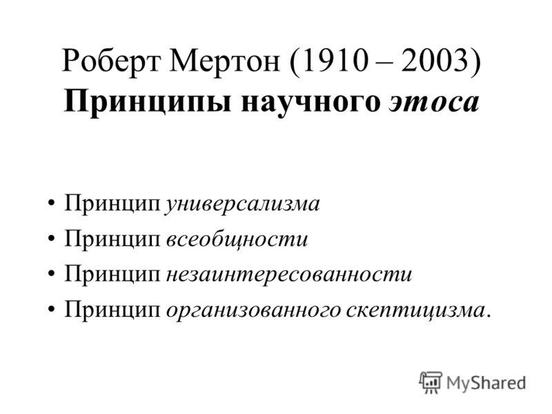 Роберт Мертон (1910 – 2003) Принципы научного этоса Принцип универсализма Принцип всеобщности Принцип незаинтересованности Принцип организованного скептицизма.
