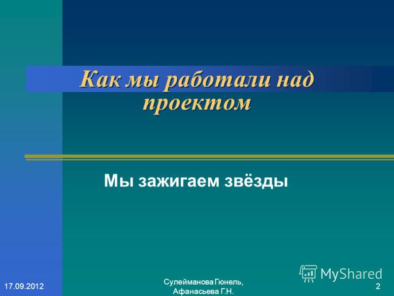 Сулейманова Гюнель, Афанасьева Г.Н. 217.09.2012 Как мы работали над проектом Мы зажигаем звёзды