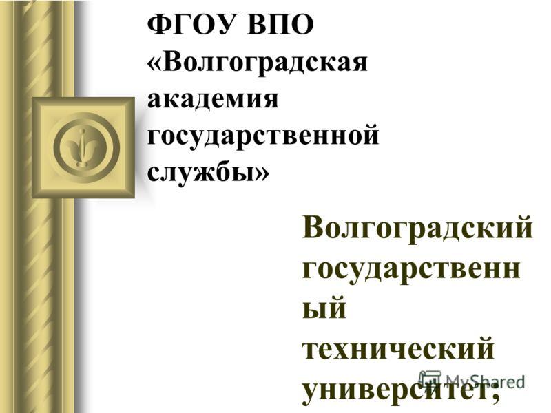 ФГОУ ВПО «Волгоградская академия государственной службы» Волгоградский государственн ый технический университет;