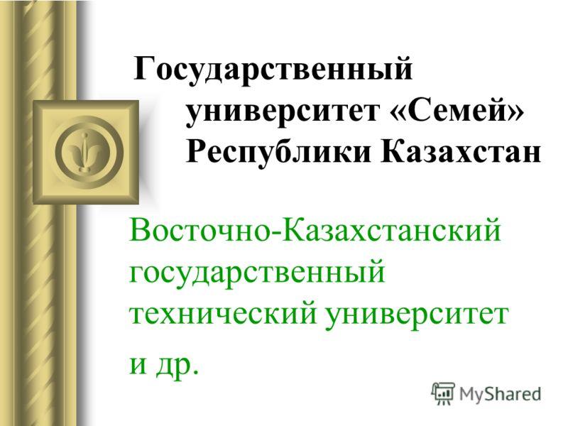 Государственный университет «Семей» Республики Казахстан Восточно-Казахстанский государственный технический университет и др.