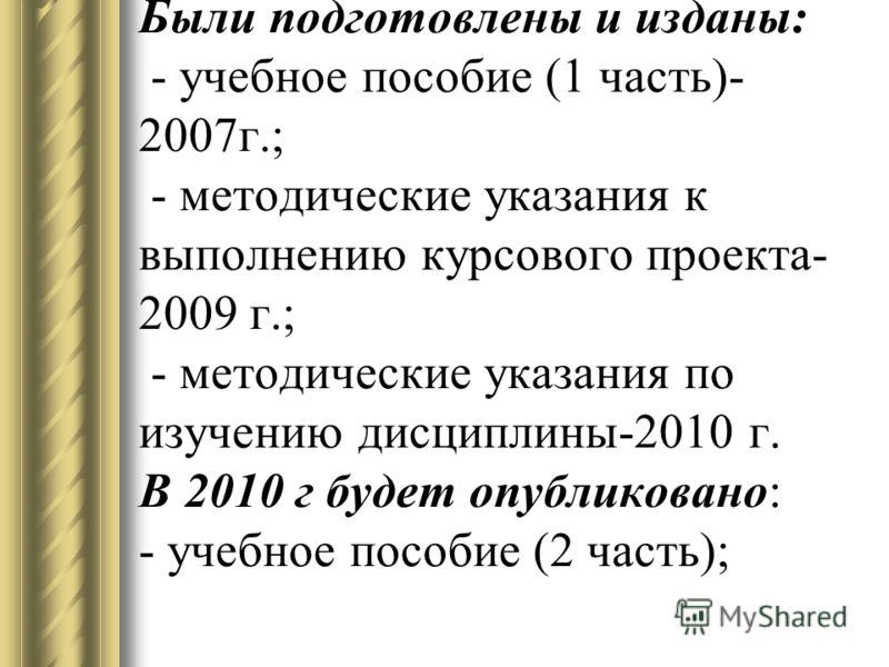 Были подготовлены и изданы: - учебное пособие (1 часть)- 2007г.; - методические указания к выполнению курсового проекта- 2009 г.; - методические указания по изучению дисциплины-2010 г. В 2010 г будет опубликовано: - учебное пособие (2 часть);