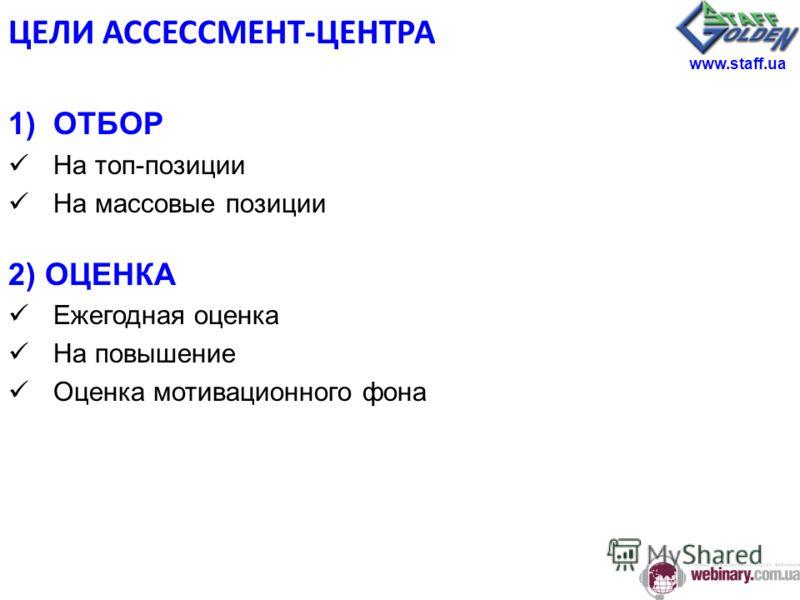 ЦЕЛИ АССЕССМЕНТ-ЦЕНТРА 1)ОТБОР На топ-позиции На массовые позиции 2) ОЦЕНКА Ежегодная оценка На повышение Оценка мотивационного фона www.staff.ua