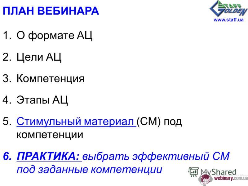 ПЛАН ВЕБИНАРА 1.О формате АЦ 2.Цели АЦ 3.Компетенция 4.Этапы АЦ 5.Стимульный материал (СМ) под компетенцииСтимульный материал 6.ПРАКТИКА: выбрать эффективный СМ под заданные компетенции www.staff.ua
