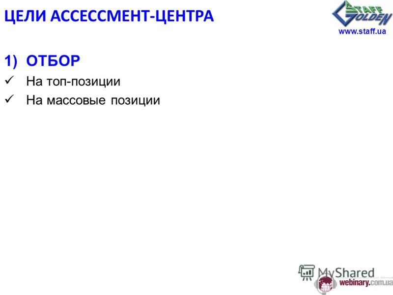ЦЕЛИ АССЕССМЕНТ-ЦЕНТРА 1)ОТБОР На топ-позиции На массовые позиции www.staff.ua