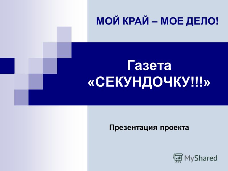 Газета «СЕКУНДОЧКУ!!!» Презентация проекта МОЙ КРАЙ – МОЕ ДЕЛО!