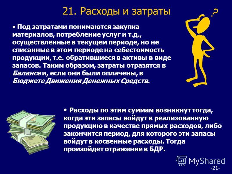 -21- 21. Расходы и затраты Под затратами понимаются закупка материалов, потребление услуг и т.д., осуществленные в текущем периоде, но не списанные в этом периоде на себестоимость продукции, т.е. обратившиеся в активы в виде запасов. Таким образом, з