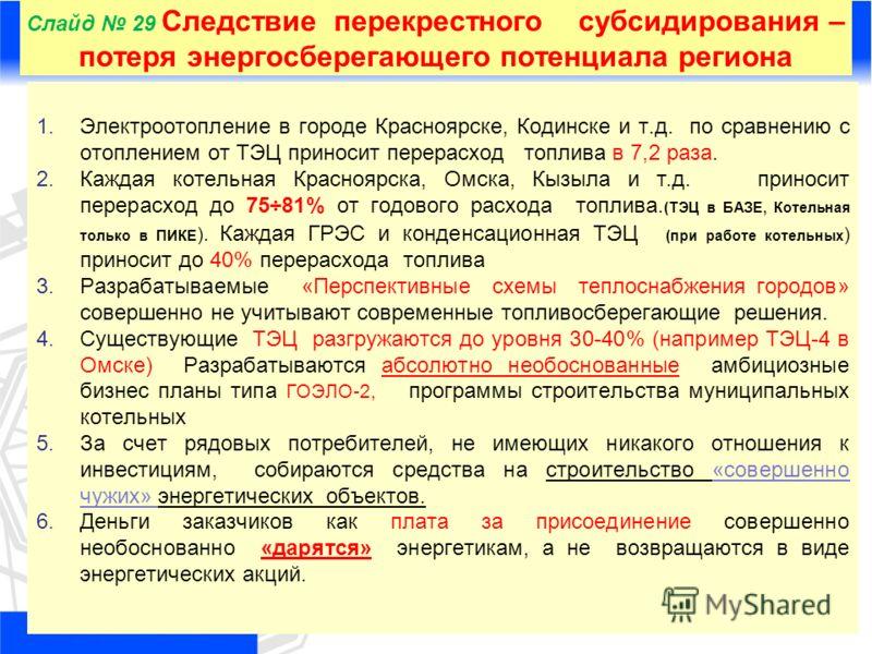 Слайд 29 Следствие перекрестного субсидирования – потеря энергосберегающего потенциала региона 1.Электроотопление в городе Красноярске, Кодинске и т.д. по сравнению с отоплением от ТЭЦ приносит перерасход топлива в 7,2 раза. 2.Каждая котельная Красно