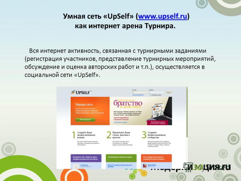 Умная сеть «UpSelf» (www.upself.ru) как интернет арена Турнира.www.upself.ru Вся интернет активность, связанная с турнирными заданиями (регистрация участников, представление турнирных мероприятий, обсуждение и оценка авторских работ и т.п.), осуществ