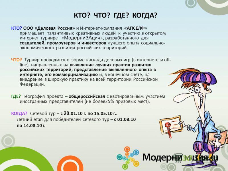 КТО? ЧТО? ГДЕ? КОГДА? КТО? ООО «Деловая Россия» и Интернет-компания «АПСЕЛФ» приглашает талантливых креативных людей к участию в открытом интернет турнире « МодерниЗАция », разработанного для создателей, промоутеров и инвесторов лучшего опыта социаль