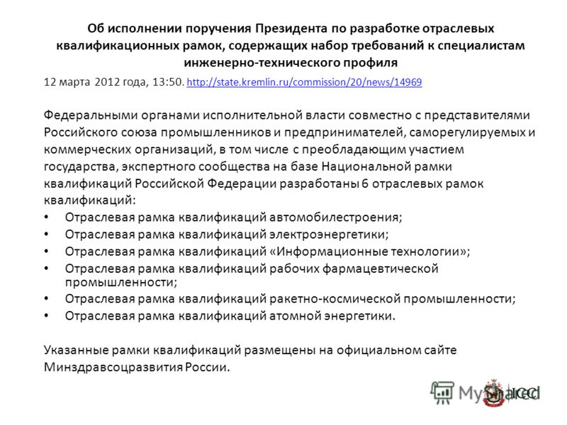 Об исполнении поручения Президента по разработке отраслевых квалификационных рамок, содержащих набор требований к специалистам инженерно-технического профиля 12 марта 2012 года, 13:50. http://state.kremlin.ru/commission/20/news/14969http://state.krem