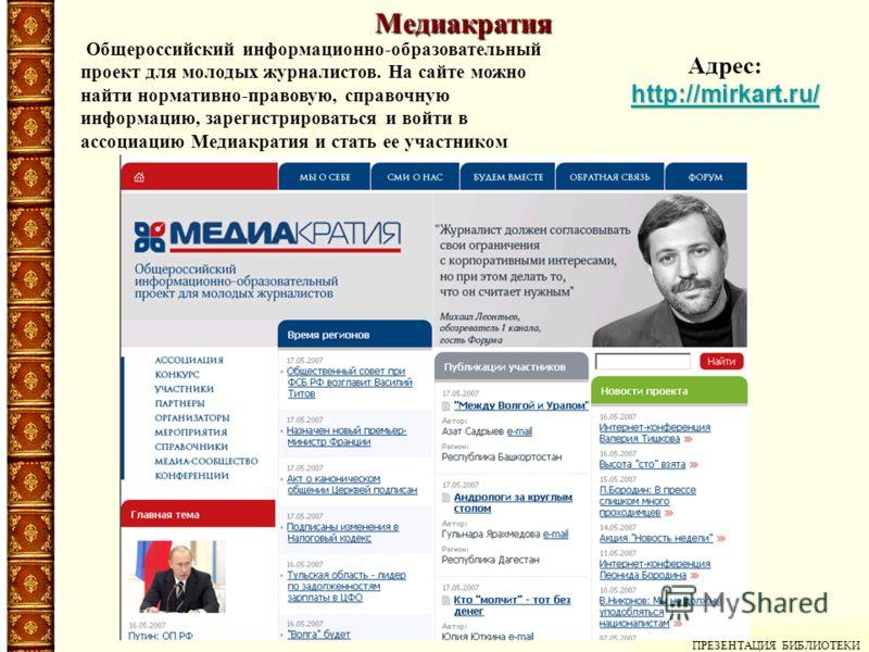 Медиакратия ПРЕЗЕНТАЦИЯ БИБЛИОТЕКИ Адрес: http://mirkart.ru/ Общероссийский информационно-образовательный проект для молодых журналистов. На сайте можно найти нормативно-правовую, справочную информацию, зарегистрироваться и войти в ассоциацию Медиакр
