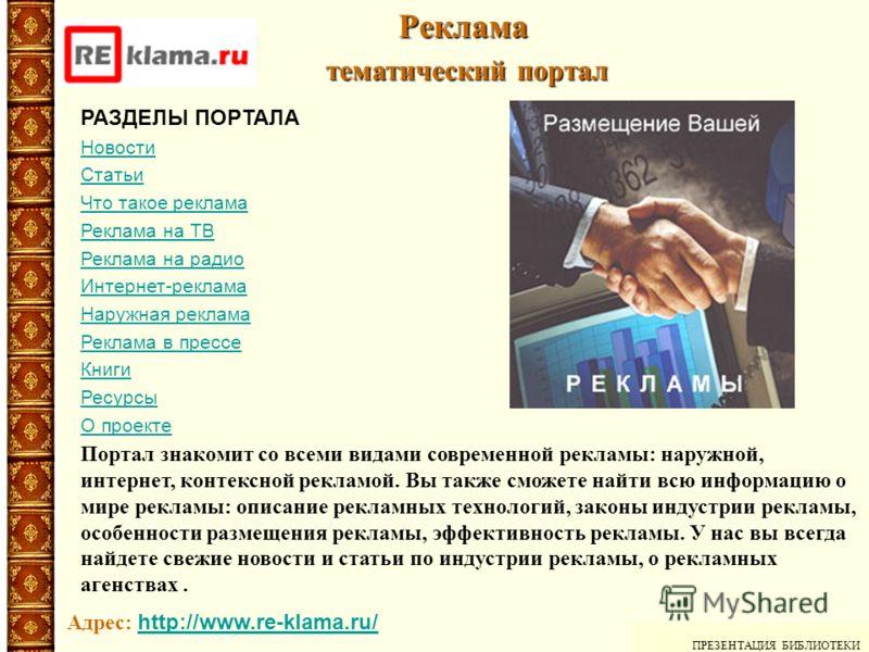 Реклама тематический портал тематический портал ПРЕЗЕНТАЦИЯ БИБЛИОТЕКИ Адрес: http://www.re-klama.ru/ http://www.re-klama.ru/ Портал знакомит со всеми видами современной рекламы: наружной, интернет, контексной рекламой. Вы также сможете найти всю инф