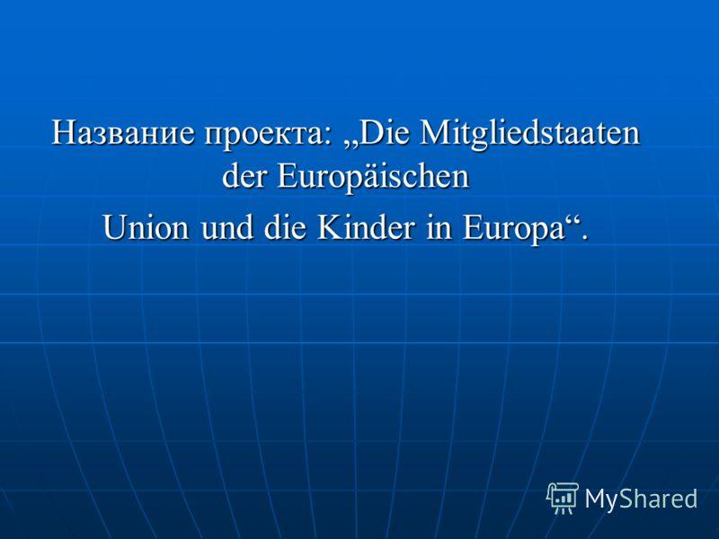 Название проекта: Die Mitgliedstaaten der Europäischen Union und die Kinder in Europa.