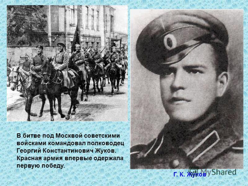 В битве под Москвой советскими войсками командовал полководец Георгий Константинович Жуков. Красная армия впервые одержала первую победу. Г. К. Жуков