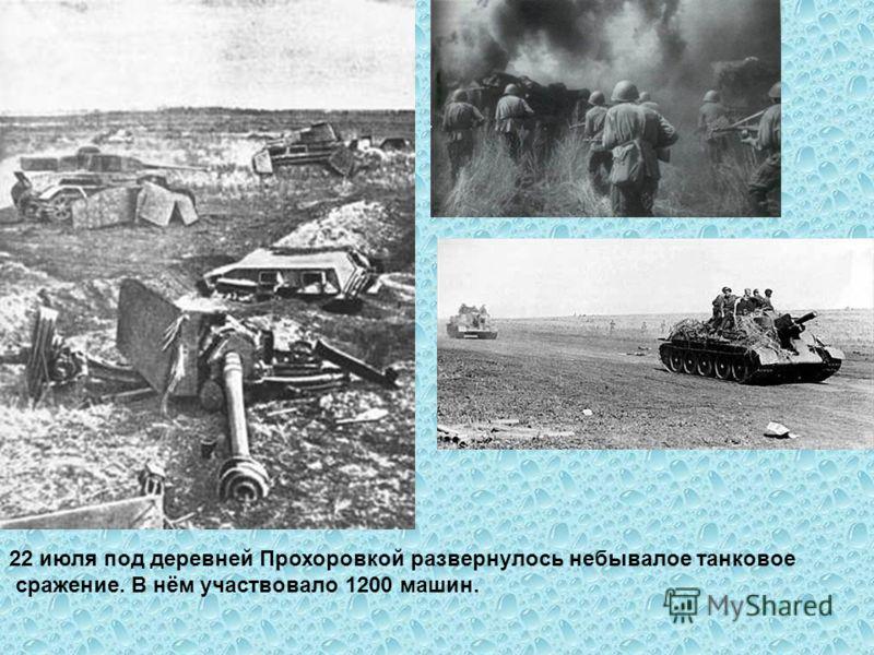 22 июля под деревней Прохоровкой развернулось небывалое танковое сражение. В нём участвовало 1200 машин.