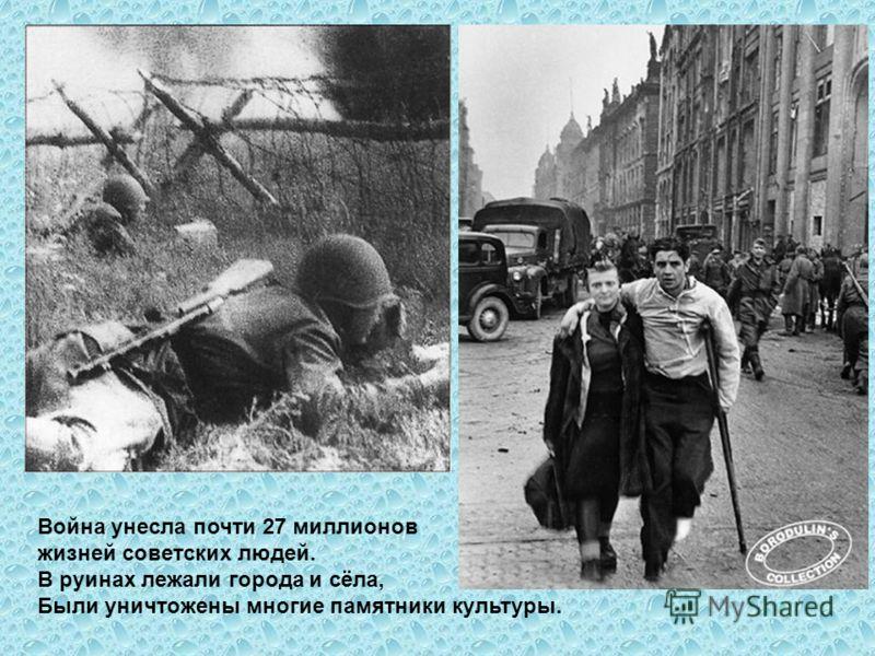 Война унесла почти 27 миллионов жизней советских людей. В руинах лежали города и сёла, Были уничтожены многие памятники культуры.