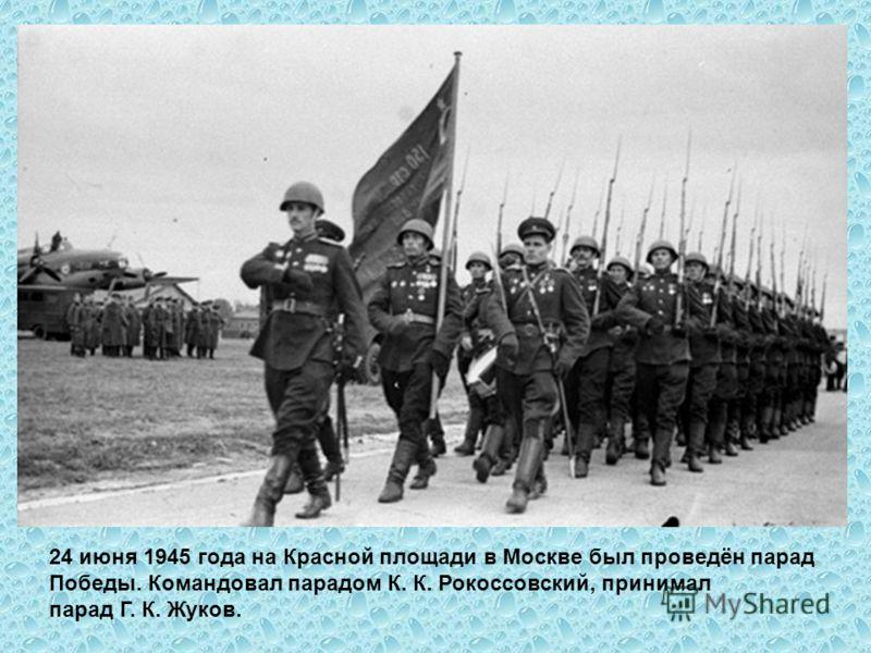 24 июня 1945 года на Красной площади в Москве был проведён парад Победы. Командовал парадом К. К. Рокоссовский, принимал парад Г. К. Жуков.
