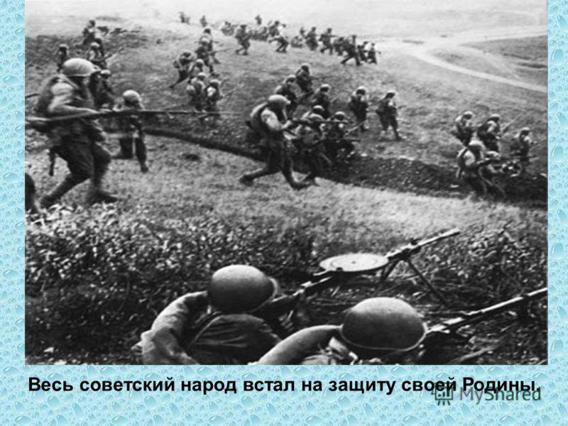 Весь советский народ встал на защиту своей Родины.