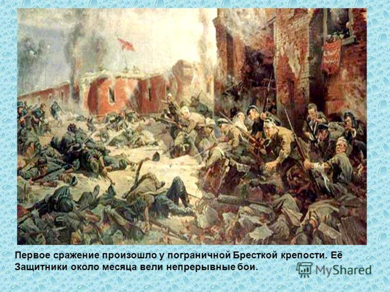 Первое сражение произошло у пограничной Бресткой крепости. Её Защитники около месяца вели непрерывные бои.