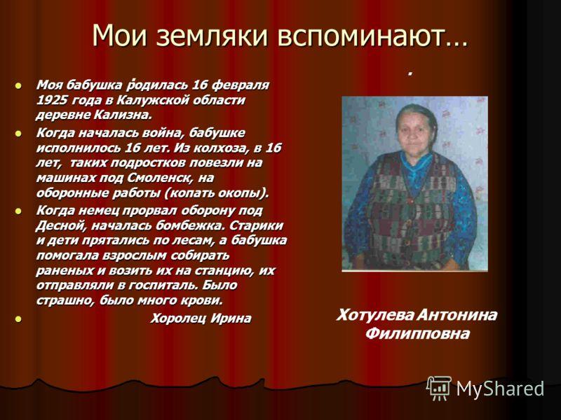 Мои земляки вспоминают….. Моя бабушка родилась 16 февраля 1925 года в Калужской области деревне Кализна. Моя бабушка родилась 16 февраля 1925 года в Калужской области деревне Кализна. Когда началась война, бабушке исполнилось 16 лет. Из колхоза, в 16
