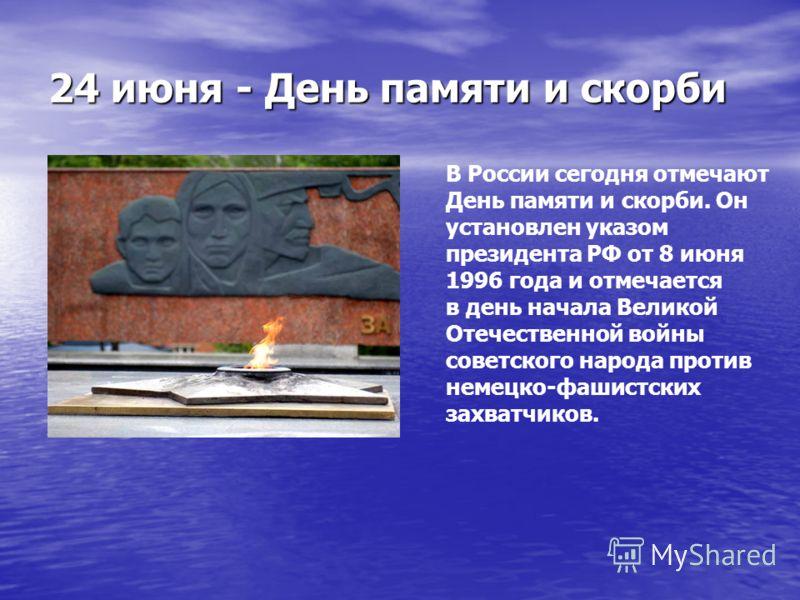 24 июня - День памяти и скорби В России сегодня отмечают День памяти и скорби. Он установлен указом президента РФ от 8 июня 1996 года и отмечается в день начала Великой Отечественной войны советского народа против немецко-фашистских захватчиков.
